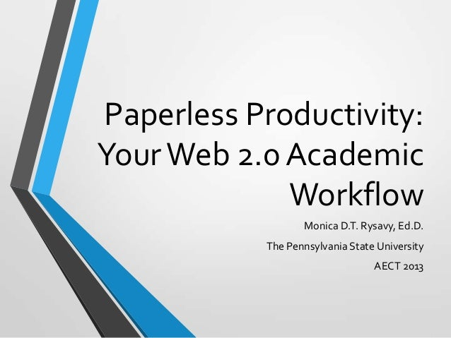 Paperless Productivity: Your Web 2.0 Academic Workflow Monica D.T. Rysavy, Ed.D. The Pennsylvania State University AECT 20...