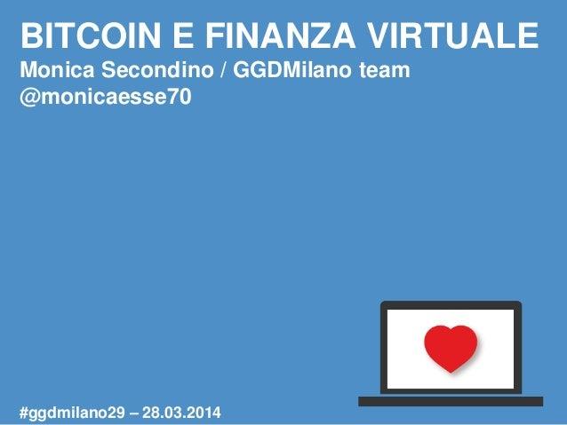 BITCOIN E FINANZA VIRTUALE Monica Secondino / GGDMilano team @monicaesse70 #ggdmilano29 – 28.03.2014