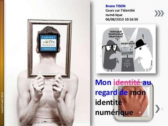 Mon identité au regard de mon identité numérique Bruno TISON Cours sur l'identité numérique 06/08/2013 10:16:50 mardi6août...