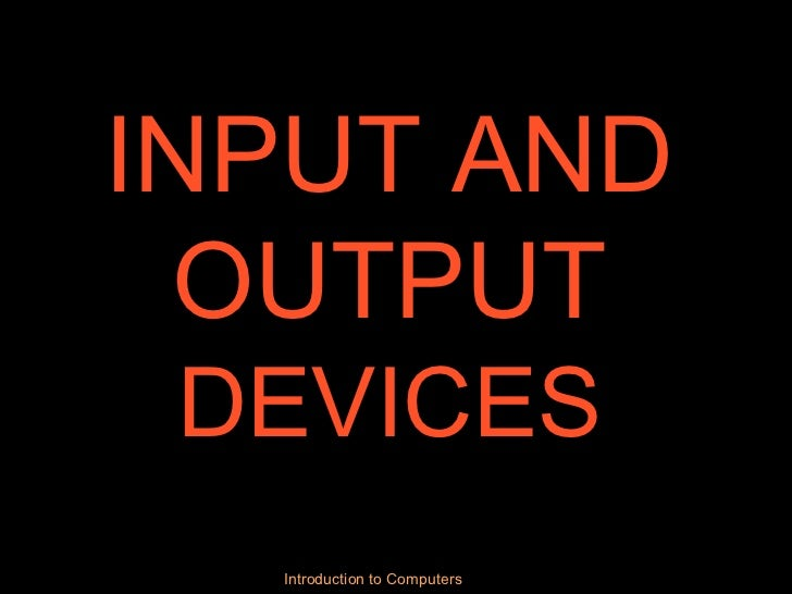 INPUT AND OUTPUT  DEVICES Introduction to Computers