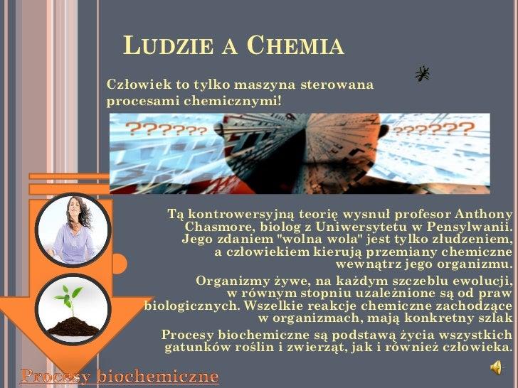 LUDZIE A CHEMIACzłowiek to tylko maszyna sterowanaprocesami chemicznymi!       Tą kontrowersyjną teorię wysnuł profesor An...