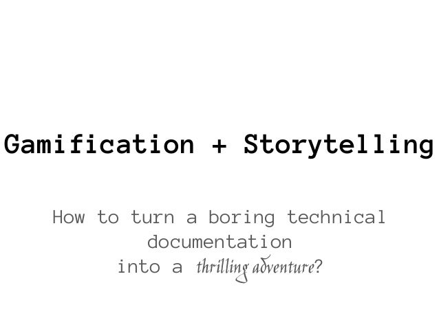 Gamification + Storytelling How to turn a boring technical documentation into a thrilling adventure?