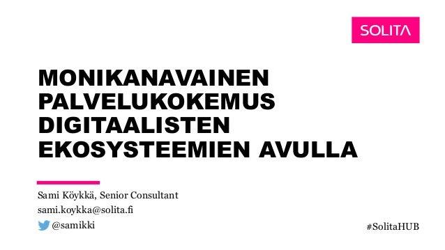 MONIKANAVAINEN PALVELUKOKEMUS DIGITAALISTEN EKOSYSTEEMIEN AVULLA Sami Köykkä, Senior Consultant sami.koykka@solita.fi @sam...
