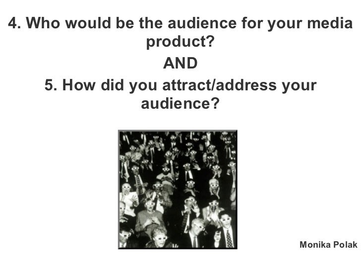 4. Who would be the audience for your media product? AND 5. How did you attract/address your audience? Monika Polak