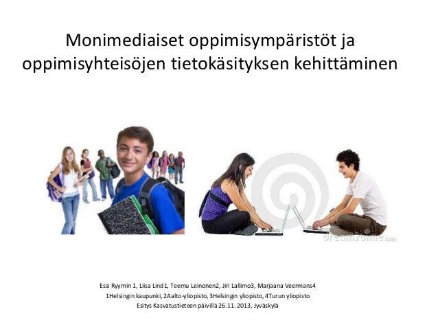 Monimediaiset oppimisympäristöt ja oppimisyhteisöjen tietokäsityksen kehittäminen Essi Ryymin 1, Liisa Lind1, Teemu Leinon...