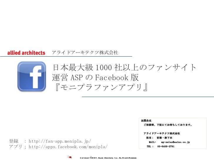 日本最大級 1000 社以上のファンサイト 運営 ASP の Facebook 版 『モニプラファンアプリ』 お問合せ  ご相談等、下記にてお待ちしております。  アライドアーキテクツ株式会社    担当: 宮澤・津下本   MAIL:    ...