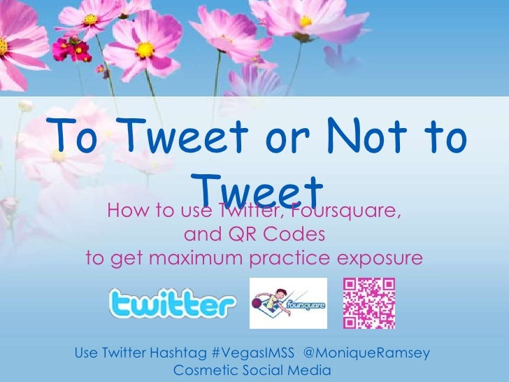 To Tweet or Not to Tweet<br />How to use Twitter, Foursquare, <br />and QR Codes <br />to get maximum practice exposure<br...