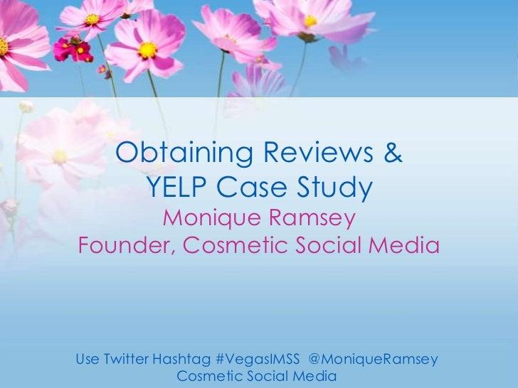 Obtaining Reviews & YELP Case StudyMonique RamseyFounder, Cosmetic Social Media<br />Use Twitter Hashtag #VegasIMSS  @Moni...