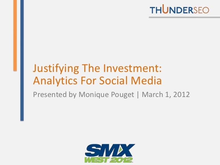 Justifying The Investment:Analytics For Social MediaPresented by Monique Pouget | March 1, 2012