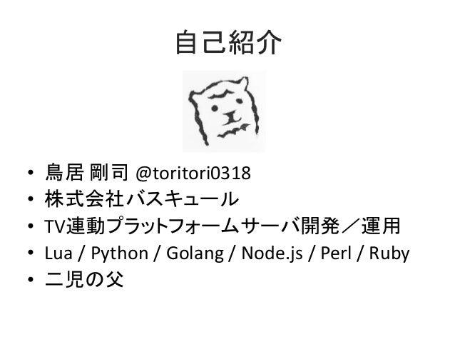 自己紹介 • 鳥居 剛司 @toritori0318 • 株式会社バスキュール • TV連動プラットフォームサーバ開発/運用 • Lua / Python / Golang / Node.js / Perl / Ruby • 二児の父