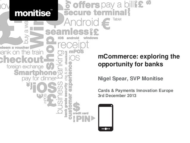 mCommerce: exploring the opportunity for banks Nigel Spear, SVP Monitise Cards & Payments Innovation Europe 3rd December 2...