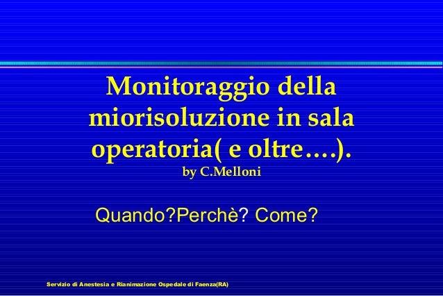 Monitoraggio della miorisoluzione in sala operatoria( e oltre….). by C.Melloni  Quando?Perchè? Come?  Servizio di Anestesi...