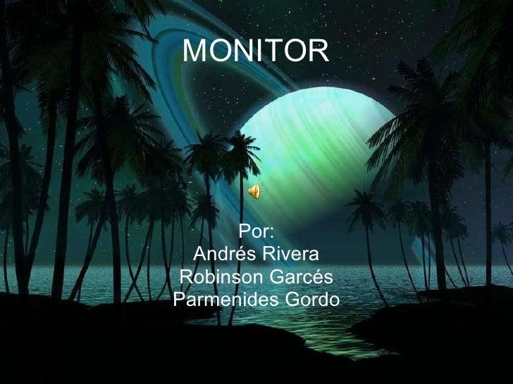 MONITOR Por: Andrés Rivera Robinson Garcés Parmenides Gordo
