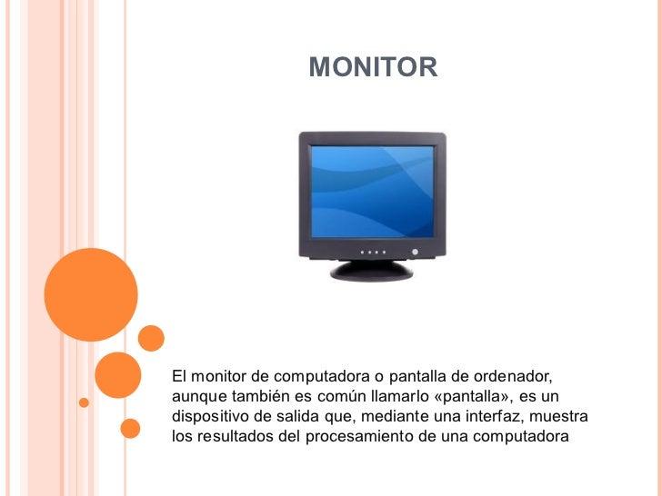MONITOR El monitor de computadora o pantalla de ordenador, aunque también es común llamarlo «pantalla», es un dispositivo ...