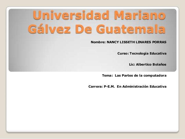 Universidad Mariano Gálvez De Guatemala Nombre: NANCY LISSETH LINARES PORRAS Curso: Tecnología Educativa Lic: Albertico Bo...