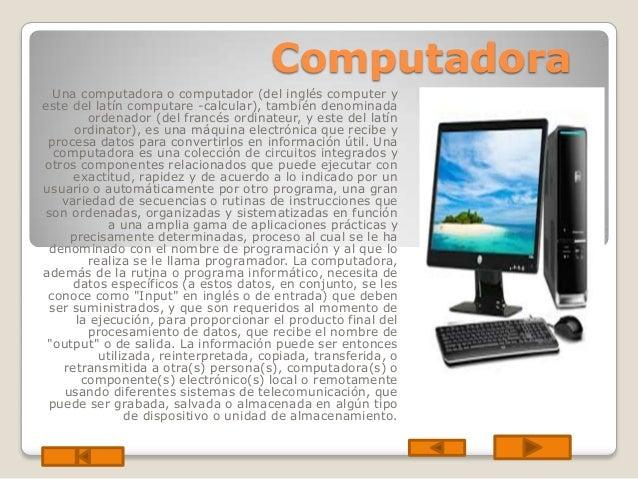 Computadora Una computadora o computador (del inglés computer y este del latín computare -calcular), también denominada or...