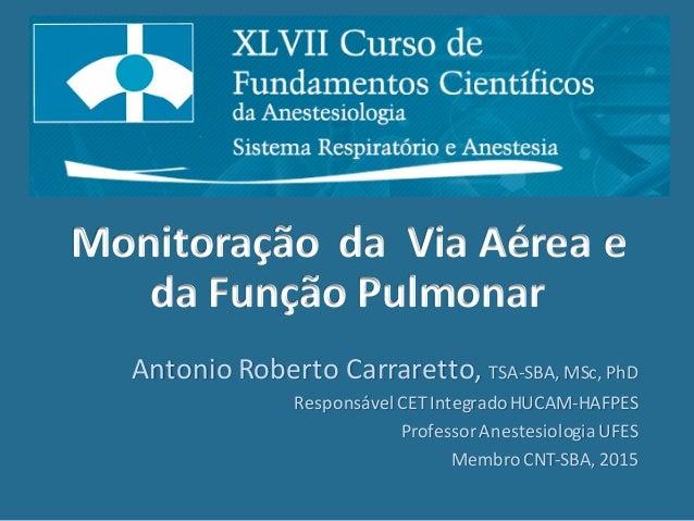 Monitoração    da    Via  Aérea e   da  Função Pulmonar Antonio Roberto  Carraretto,  TSA-‐SBA,  MSc,...