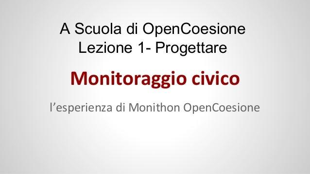 A Scuola di OpenCoesione Lezione 1- Progettare  Monitoraggio civico l'esperienza di Monithon OpenCoesione