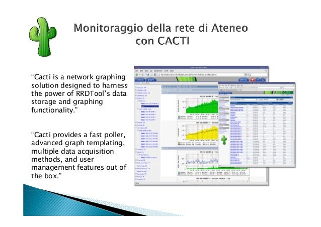 """Cacti is a network graphingsolution designed to harnessthe power of RRDTool's datastorage and graphingfunctionality.""    ..."