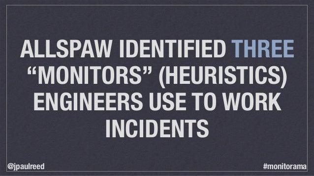 "ALLSPAW IDENTIFIED THREE ""MONITORS"" (HEURISTICS) ENGINEERS USE TO WORK INCIDENTS @jpaulreed #monitorama"