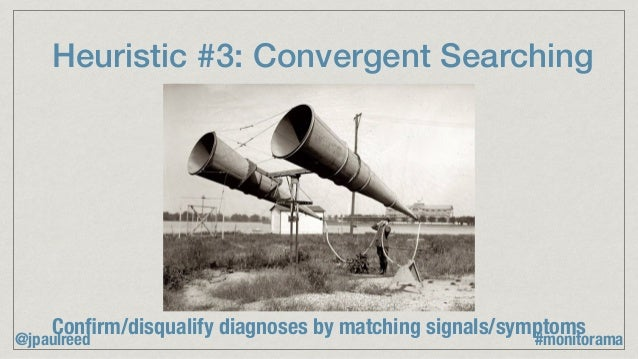 Heuristic #3: Convergent Searching Confirm/disqualify diagnoses by matching signals/symptoms @jpaulreed #monitorama