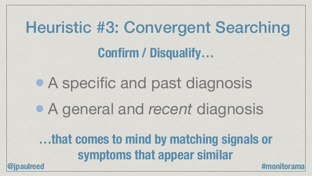Heuristic #3: Convergent Searching Confirm / Disqualify… …that comes to mind by matching signals or symptoms that appear si...