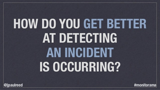 HOW DO YOU GET BETTER AT DETECTING AN INCIDENT IS OCCURRING? @jpaulreed #monitorama
