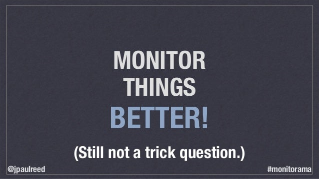 MONITOR THINGS BETTER! (Still not a trick question.) @jpaulreed #monitorama