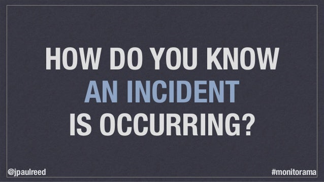 HOW DO YOU KNOW AN INCIDENT IS OCCURRING? @jpaulreed #monitorama