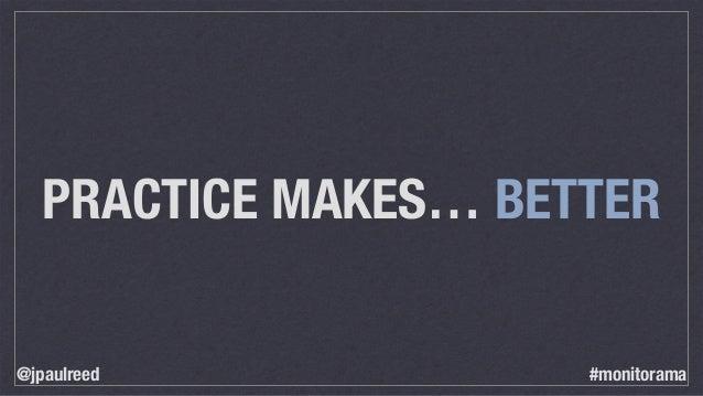 PRACTICE MAKES… BETTER @jpaulreed #monitorama