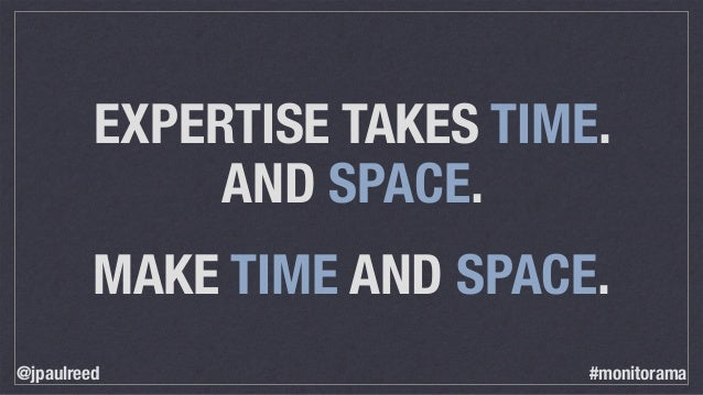 EXPERTISE TAKES TIME. AND SPACE. MAKE TIME AND SPACE. @jpaulreed #monitorama