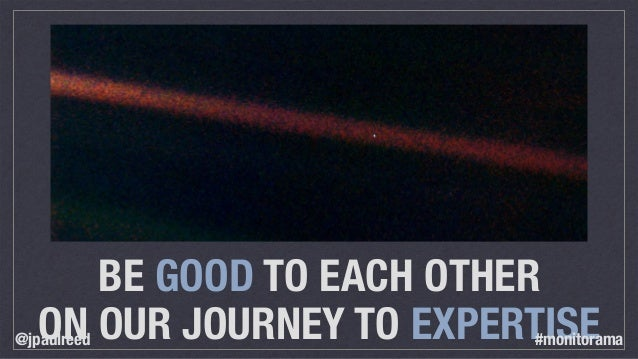 BE GOOD TO EACH OTHER ON OUR JOURNEY TO EXPERTISE@jpaulreed #monitorama