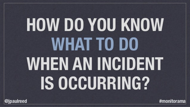HOW DO YOU KNOW WHAT TO DO WHEN AN INCIDENT IS OCCURRING? @jpaulreed #monitorama