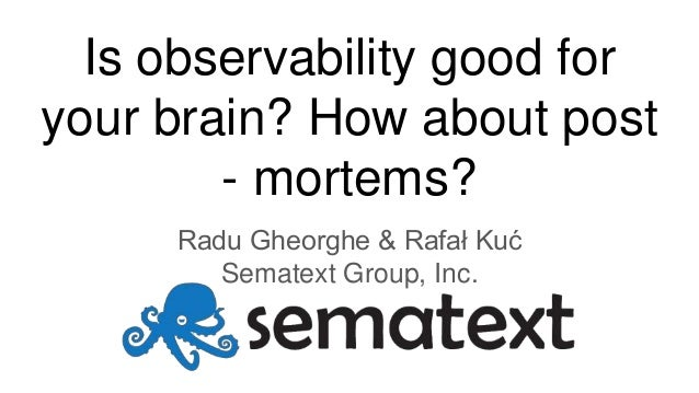 Is observability good for your brain? How about post - mortems? Radu Gheorghe & Rafał Kuć Sematext Group, Inc.