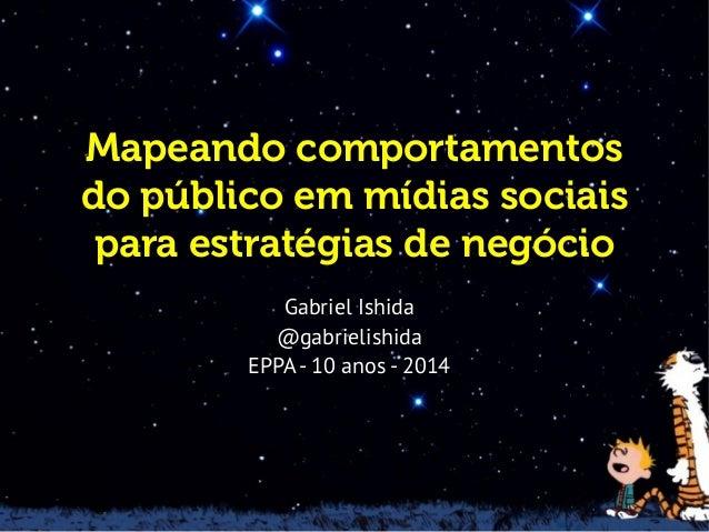 Mapeando comportamentos do público em mídias sociais para estratégias de negócio Gabriel Ishida @gabrielishida EPPA- 10 an...