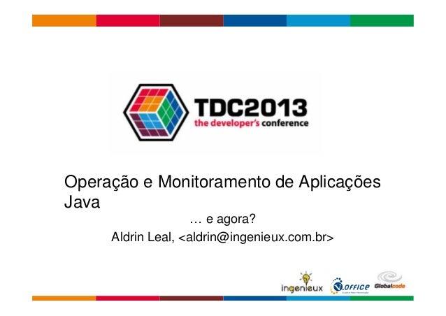 Operação e Monitoramento de Aplicações  Java  … e agora?  Aldrin Leal, <aldrin@ingenieux.com.br>