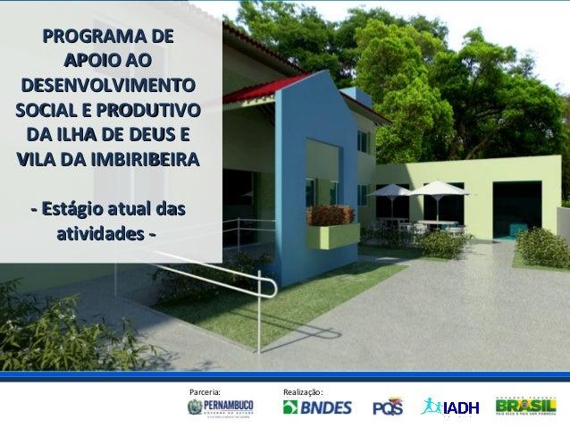 PROGRAMA DE     APOIO AO DESENVOLVIMENTOSOCIAL E PRODUTIVO DA ILHA DE DEUS EVILA DA IMBIRIBEIRA - Estágio atual das     at...