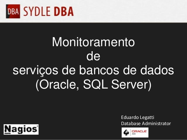 Monitoramento de serviços de bancos de dados (Oracle, SQL Server) Eduardo Legatti Database Administrator