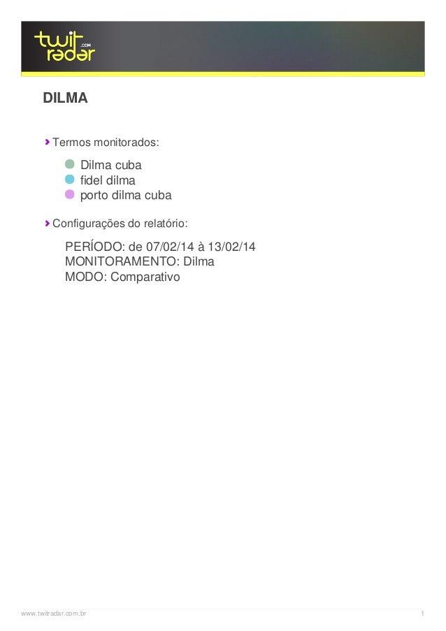 DILMA Termos monitorados:  Dilma cuba fidel dilma porto dilma cuba Configurações do relatório:  PERÍODO: de 07/02/14 à 13/...