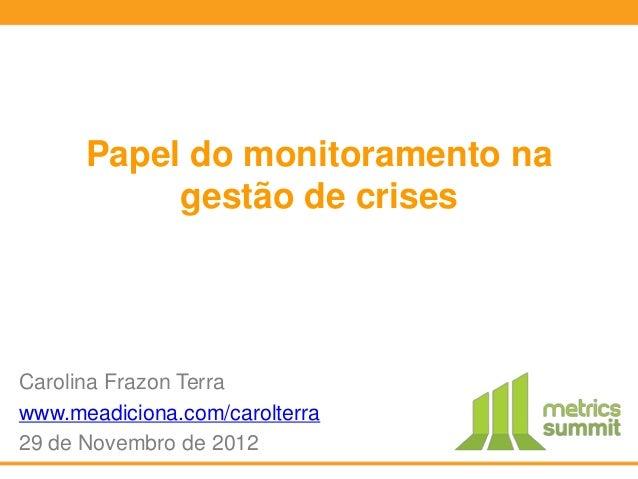 Papel do monitoramento na           gestão de crisesCarolina Frazon Terrawww.meadiciona.com/carolterra29 de Novembro de 2012