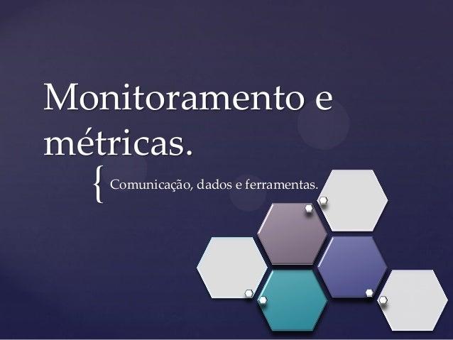 { Monitoramento e métricas. Comunicação, dados e ferramentas.