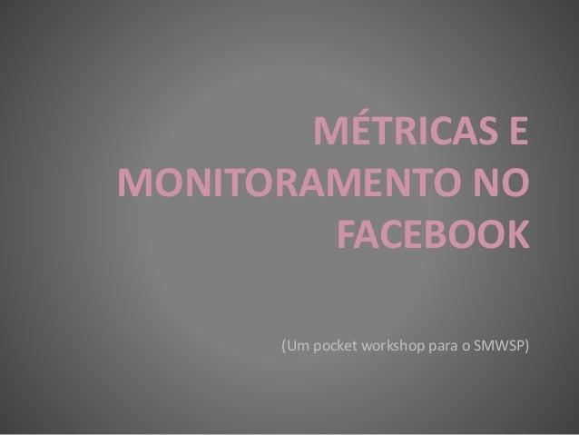 MÉTRICAS E MONITORAMENTO NO FACEBOOK (Um pocket workshop para o SMWSP)