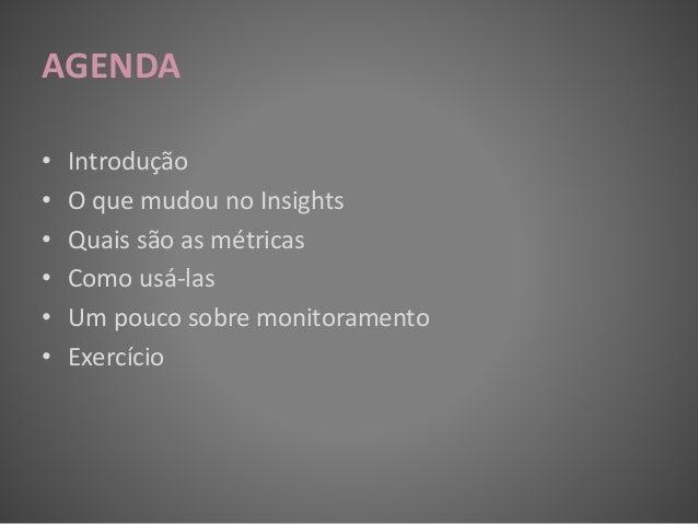 AGENDA • Introdução • O que mudou no Insights • Quais são as métricas • Como usá-las • Um pouco sobre monitoramento • Exer...