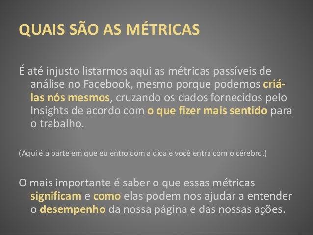 QUAIS SÃO AS MÉTRICAS É até injusto listarmos aqui as métricas passíveis de análise no Facebook, mesmo porque podemos criá...