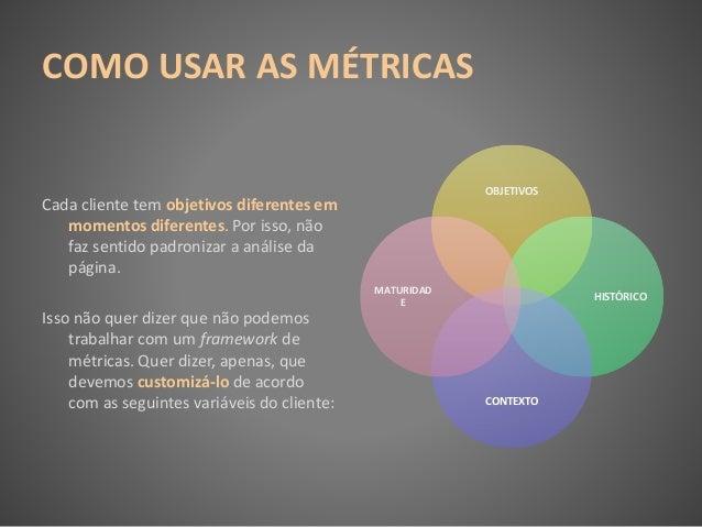 COMO USAR AS MÉTRICAS Cada cliente tem objetivos diferentes em momentos diferentes. Por isso, não faz sentido padronizar a...