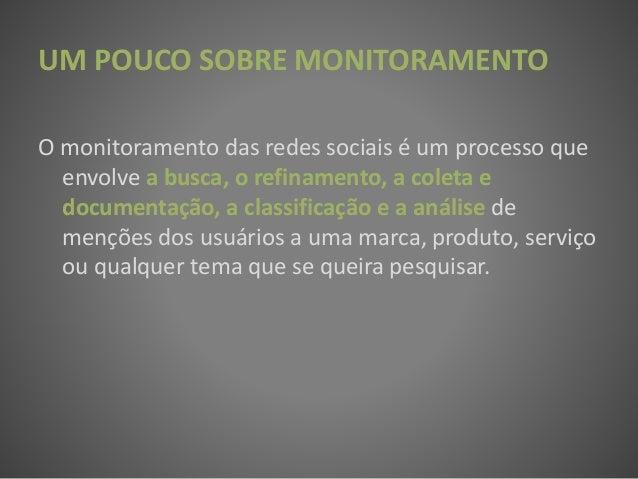 UM POUCO SOBRE MONITORAMENTO O monitoramento das redes sociais é um processo que envolve a busca, o refinamento, a coleta ...