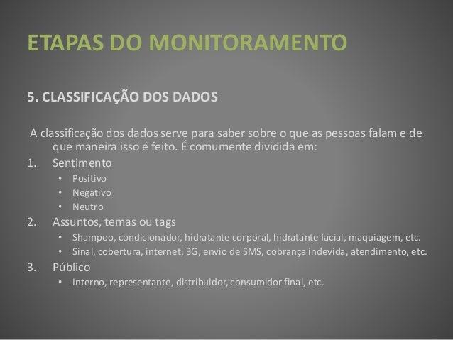 ETAPAS DO MONITORAMENTO 5. CLASSIFICAÇÃO DOS DADOS A classificação dos dados serve para saber sobre o que as pessoas falam...