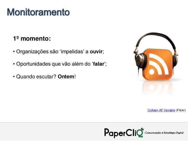 Monitoramento 1º momento: • Organizações são 'impelidas' a ouvir; • Oportunidades que vão além do 'falar'; • Quando escuta...