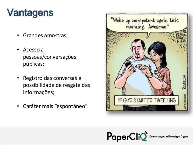 Vantagens • Grandes amostras; • Acesso a   pessoas/conversações   públicas; • Registro das conversas e   possibilidade de ...