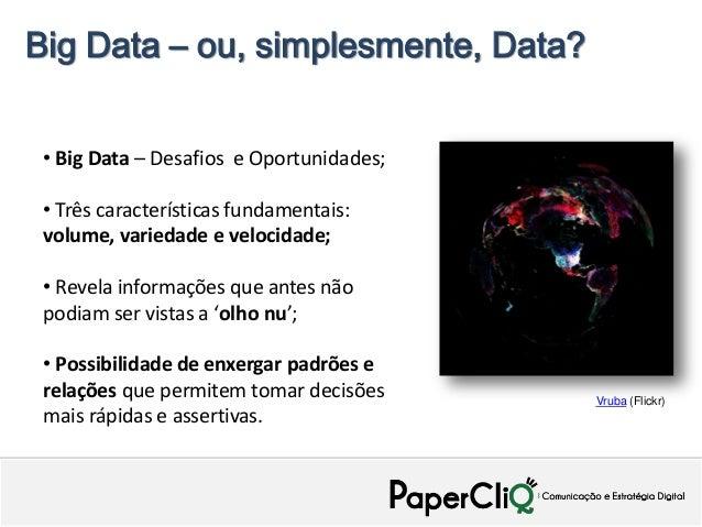 Big Data – ou, simplesmente, Data? • Big Data – Desafios e Oportunidades; • Três características fundamentais: volume, var...